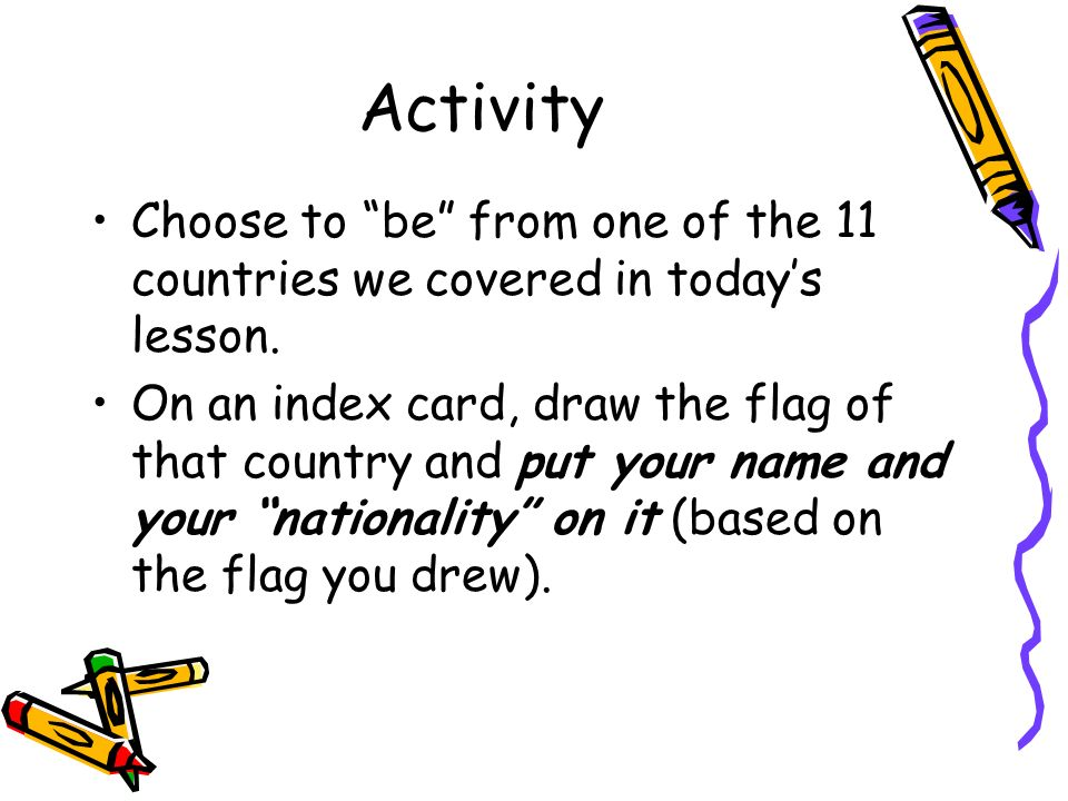 Activity Choose to be from one of the 11 countries we covered in todays lesson. On an index card, draw the flag of that country and put your name and