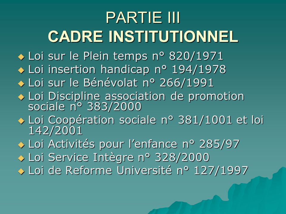 PARTIE III CADRE INSTITUTIONNEL Loi sur le Plein temps n° 820/1971 Loi sur le Plein temps n° 820/1971 Loi insertion handicap n° 194/1978 Loi insertion