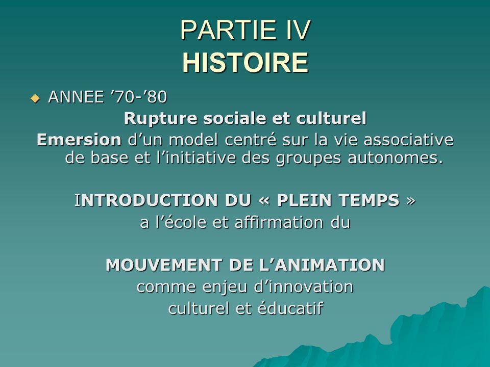 PARTIE IV HISTOIRE ANNEE 70-80 ANNEE 70-80 Rupture sociale et culturel Emersion dun model centré sur la vie associative de base et linitiative des gro