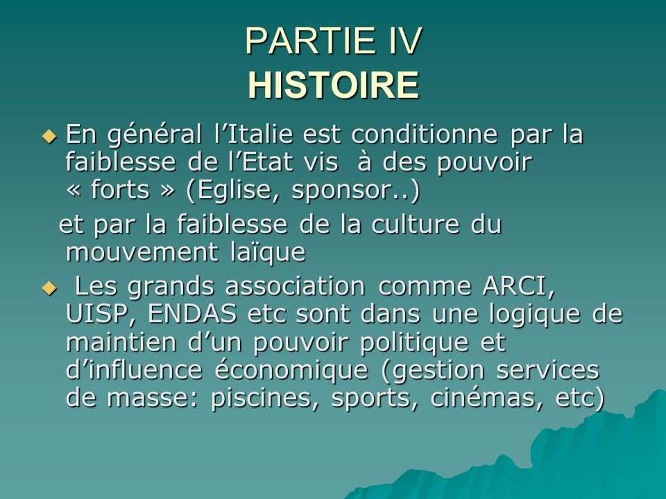 PARTIE IV HISTOIRE En général lItalie est conditionne par la faiblesse de lEtat vis à des pouvoir « forts » (Eglise, sponsor..) En général lItalie est