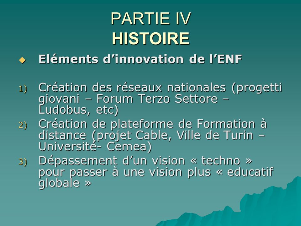 PARTIE IV HISTOIRE Eléments dinnovation de lENF Eléments dinnovation de lENF 1) Création des réseaux nationales (progetti giovani – Forum Terzo Settor