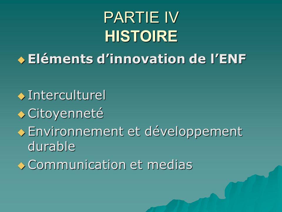 PARTIE IV HISTOIRE Eléments dinnovation de lENF Eléments dinnovation de lENF Interculturel Interculturel Citoyenneté Citoyenneté Environnement et déve