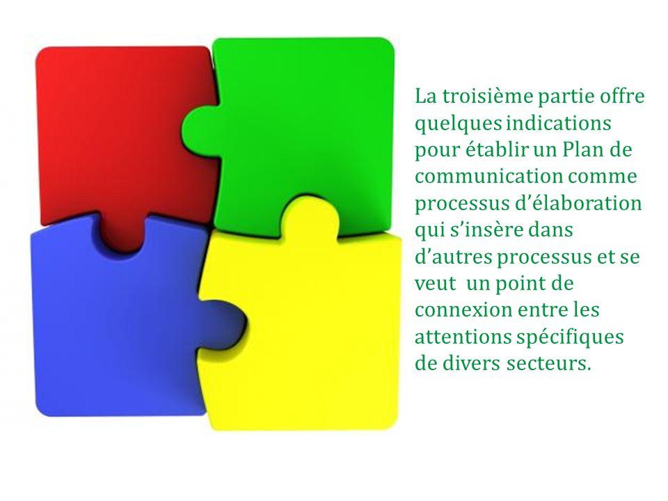 La troisième partie offre quelques indications pour établir un Plan de communication comme processus délaboration qui sinsère dans dautres processus e