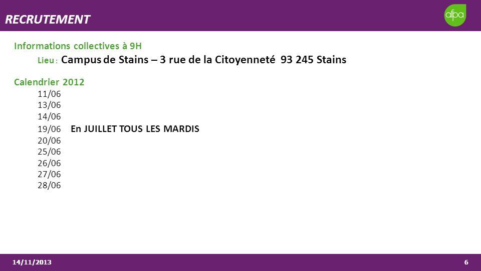 14/11/20136 RECRUTEMENT Informations collectives à 9H Lieu : Campus de Stains – 3 rue de la Citoyenneté 93 245 Stains Calendrier 2012 11/06 13/06 14/06 19/06 En JUILLET TOUS LES MARDIS 20/06 25/06 26/06 27/06 28/06