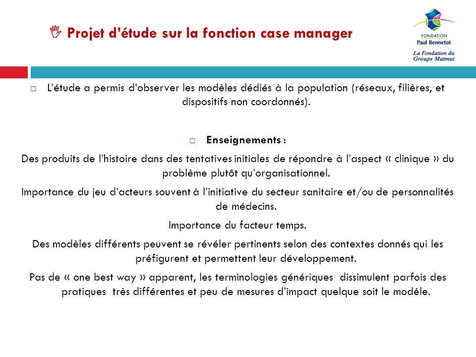 Projet détude sur la fonction case manager Létude a permis dobserver les modèles dédiés à la population (réseaux, filières, et dispositifs non coordon