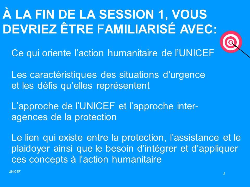 DÉFINITION DE LA PROTECTION Toutes les activités doivent être réalisées selon les principes humanitaires universellement acceptés Toutes les activités visant à garantir le respect et laccomplissement des droits humains, conformément aux droits humains internationaux et au droit humanitaire 13 UNICEF