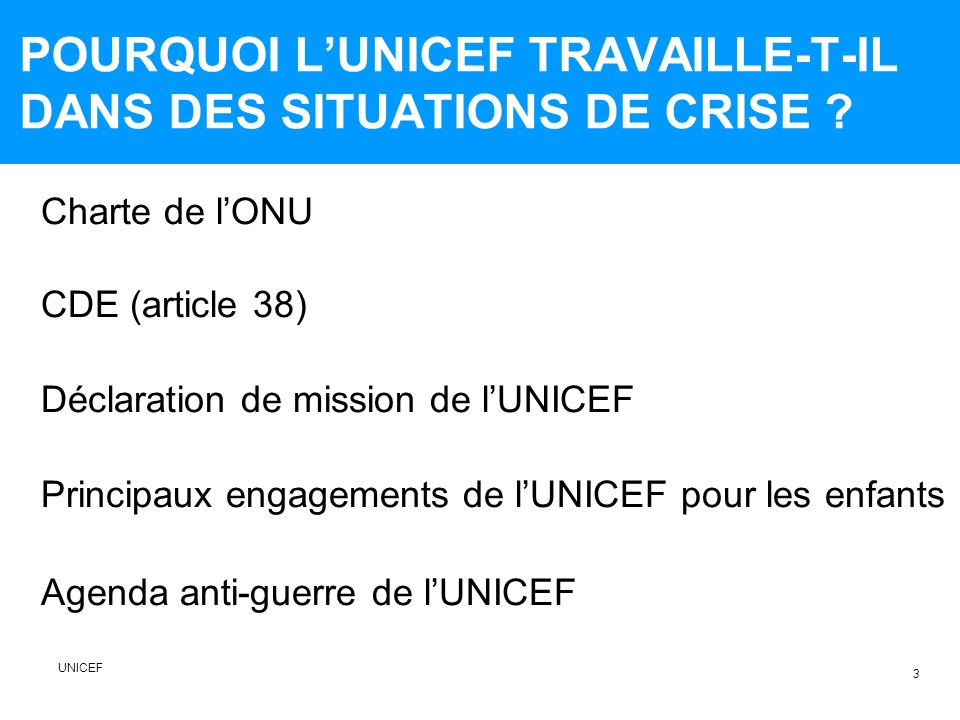 POURQUOI LUNICEF TRAVAILLE-T-IL DANS DES SITUATIONS DE CRISE ? Charte de lONU CDE (article 38) Déclaration de mission de lUNICEF Principaux engagement