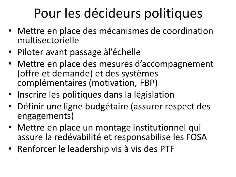 Pour les décideurs politiques Mettre en place des mécanismes de coordination multisectorielle Piloter avant passage àléchelle Mettre en place des mesures daccompagnement (offre et demande) et des systèmes complémentaires (motivation, FBP) Inscrire les politiques dans la législation Définir une ligne budgétaire (assurer respect des engagements) Mettre en place un montage institutionnel qui assure la redévabilité et responsabilise les FOSA Renforcer le leadership vis à vis des PTF