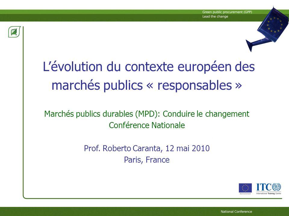 Lévolution du contexte européen des marchés publics « responsables » Marchés publics durables (MPD): Conduire le changement Conférence Nationale Prof.