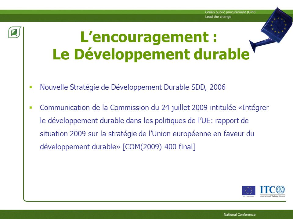 Lencouragement : Le Développement durable Nouvelle Stratégie de Développement Durable SDD, 2006 Communication de la Commission du 24 juillet 2009 intitulée «Intégrer le développement durable dans les politiques de lUE: rapport de situation 2009 sur la stratégie de lUnion européenne en faveur du développement durable» [COM(2009) 400 final]