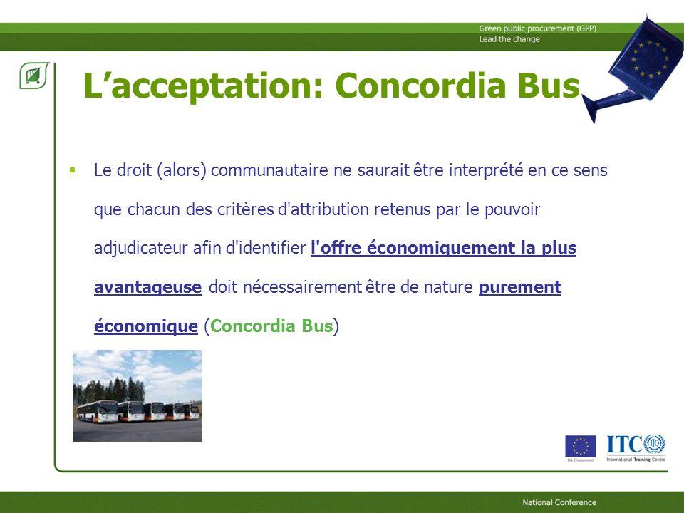 Lacceptation: Concordia Bus Le droit (alors) communautaire ne saurait être interprété en ce sens que chacun des critères d attribution retenus par le pouvoir adjudicateur afin d identifier l offre économiquement la plus avantageuse doit nécessairement être de nature purement économique (Concordia Bus)