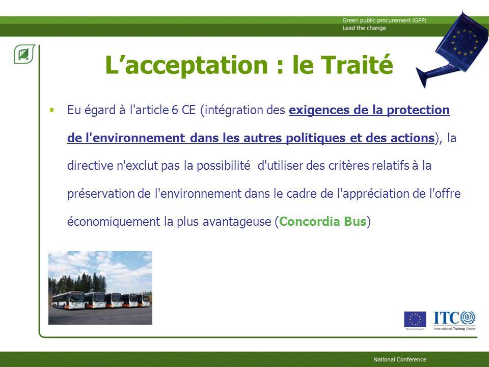 Lacceptation : le Traité Eu égard à l article 6 CE (intégration des exigences de la protection de l environnement dans les autres politiques et des actions), la directive n exclut pas la possibilité d utiliser des critères relatifs à la préservation de l environnement dans le cadre de l appréciation de l offre économiquement la plus avantageuse (Concordia Bus)