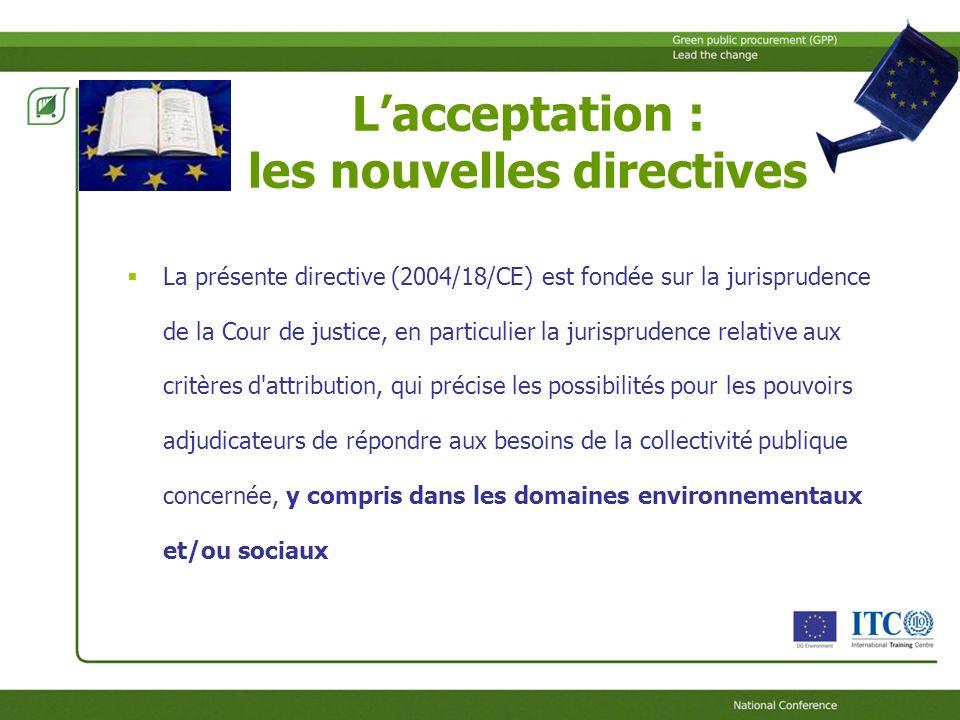 Lacceptation : les nouvelles directives La présente directive (2004/18/CE) est fondée sur la jurisprudence de la Cour de justice, en particulier la jurisprudence relative aux critères d attribution, qui précise les possibilités pour les pouvoirs adjudicateurs de répondre aux besoins de la collectivité publique concernée, y compris dans les domaines environnementaux et/ou sociaux