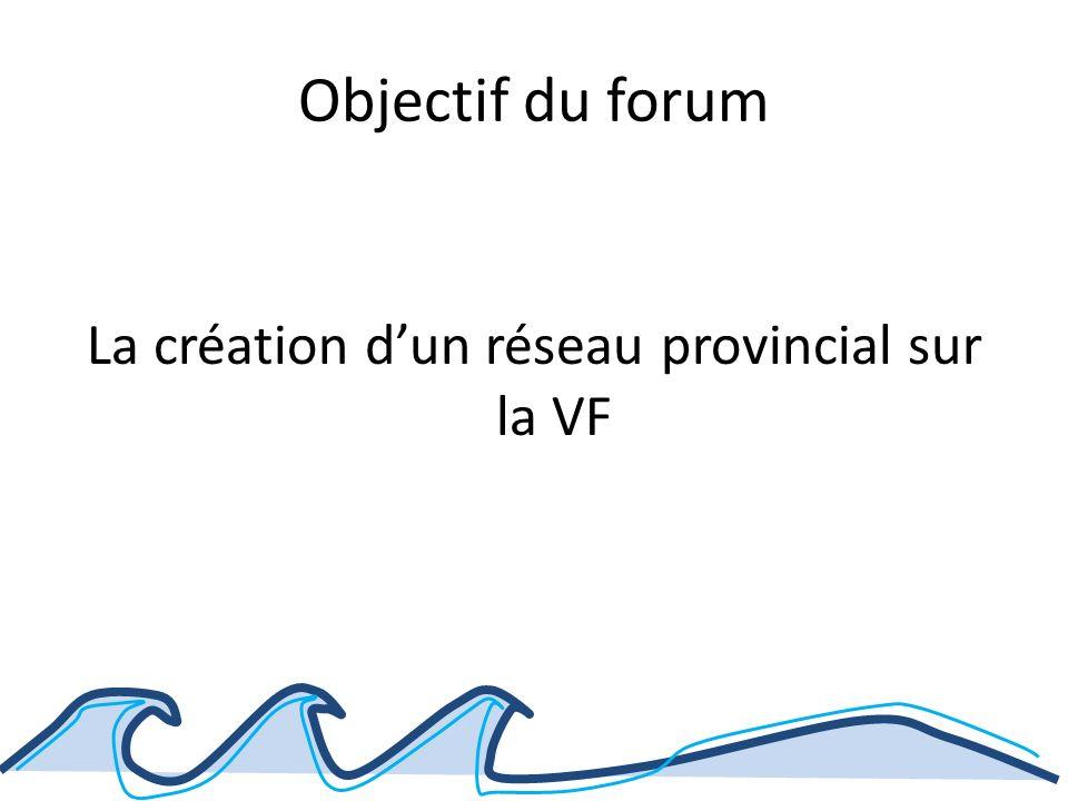 Objectif du forum La création dun réseau provincial sur la VF