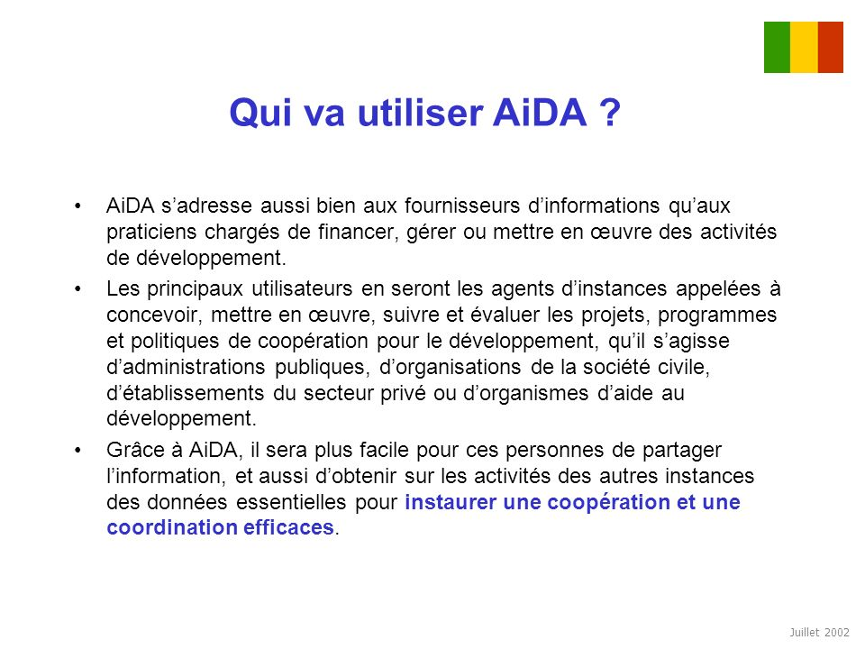 Juillet 2002 Qui va utiliser AiDA ? AiDA sadresse aussi bien aux fournisseurs dinformations quaux praticiens chargés de financer, gérer ou mettre en œ