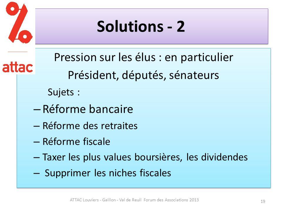 Solutions - 2 Pression sur les élus : en particulier Président, députés, sénateurs Sujets : – Réforme bancaire – Réforme des retraites – Réforme fiscale – Taxer les plus values boursières, les dividendes – Supprimer les niches fiscales Pression sur les élus : en particulier Président, députés, sénateurs Sujets : – Réforme bancaire – Réforme des retraites – Réforme fiscale – Taxer les plus values boursières, les dividendes – Supprimer les niches fiscales 19 ATTAC Louviers - Gaillon - Val de Reuil Forum des Associations 2013