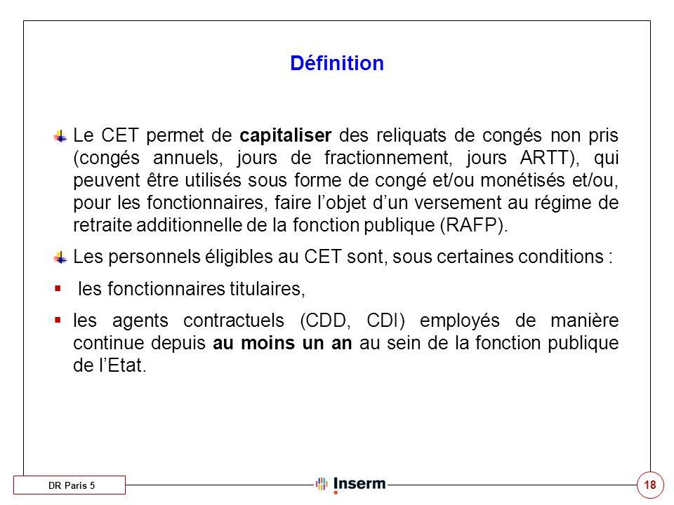 18 Définition DR Paris 5 Le CET permet de capitaliser des reliquats de congés non pris (congés annuels, jours de fractionnement, jours ARTT), qui peuv