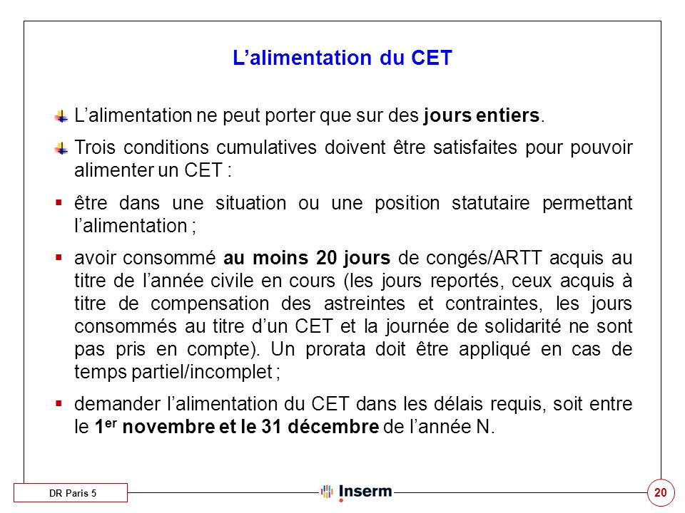 20 Lalimentation du CET DR Paris 5 Lalimentation ne peut porter que sur des jours entiers. Trois conditions cumulatives doivent être satisfaites pour