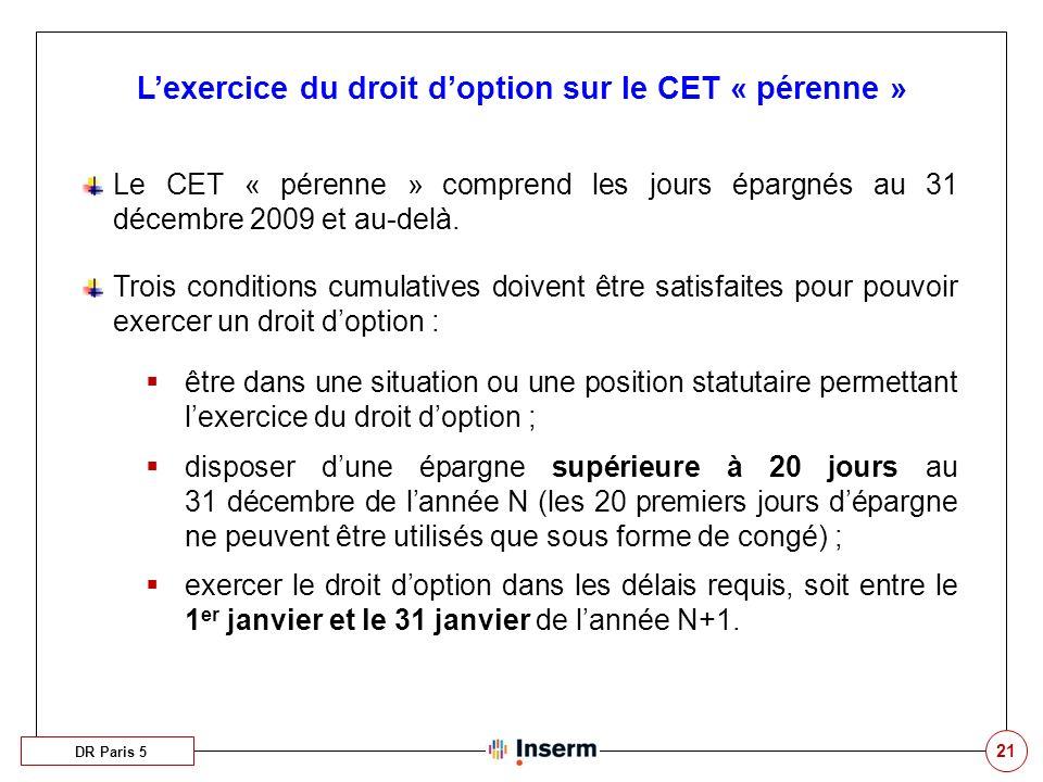 21 Lexercice du droit doption sur le CET « pérenne » Le CET « pérenne » comprend les jours épargnés au 31 décembre 2009 et au-delà. Trois conditions c