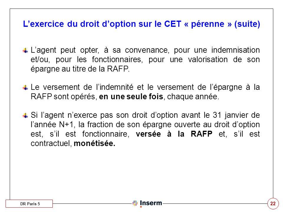22 DR Paris 5 Lexercice du droit doption sur le CET « pérenne » (suite) Lagent peut opter, à sa convenance, pour une indemnisation et/ou, pour les fonctionnaires, pour une valorisation de son épargne au titre de la RAFP.