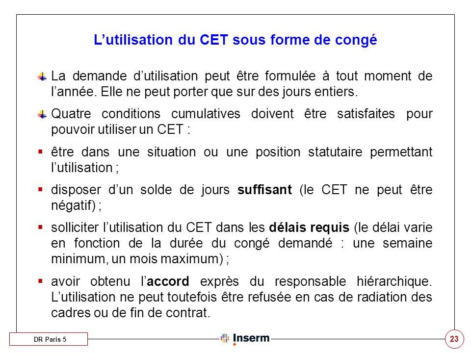 23 Lutilisation du CET sous forme de congé DR Paris 5 La demande dutilisation peut être formulée à tout moment de lannée. Elle ne peut porter que sur