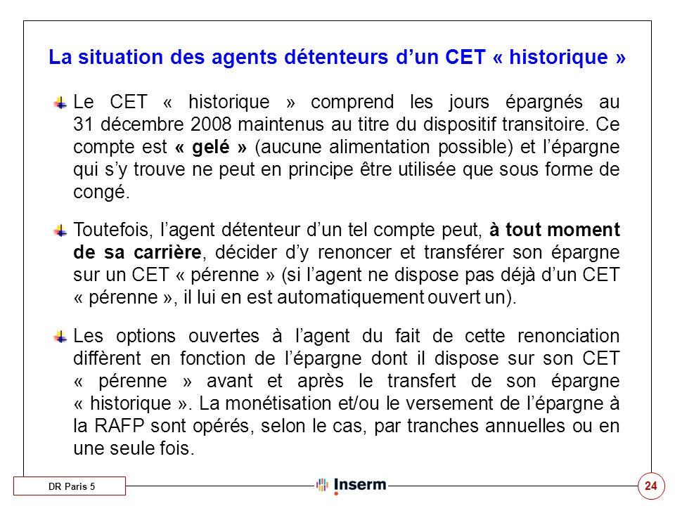 24 La situation des agents détenteurs dun CET « historique » DR Paris 5 Le CET « historique » comprend les jours épargnés au 31 décembre 2008 maintenus au titre du dispositif transitoire.
