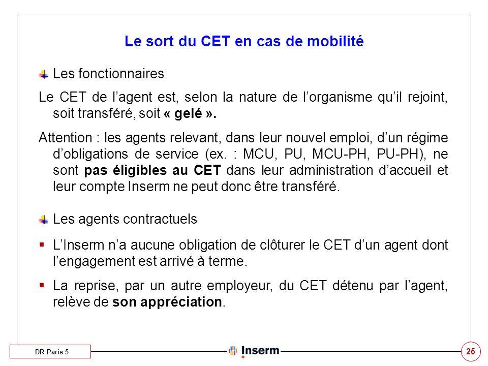 25 Le sort du CET en cas de mobilité DR Paris 5 Les fonctionnaires Le CET de lagent est, selon la nature de lorganisme quil rejoint, soit transféré, s