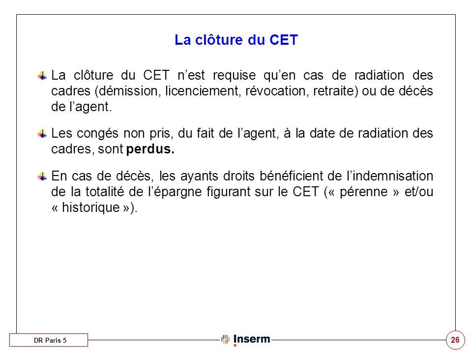 26 La clôture du CET DR Paris 5 La clôture du CET nest requise quen cas de radiation des cadres (démission, licenciement, révocation, retraite) ou de