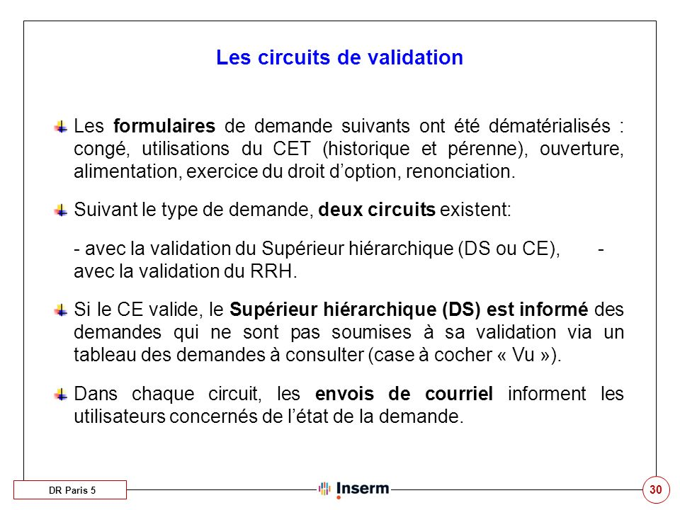 30 Les circuits de validation DR Paris 5 Les formulaires de demande suivants ont été dématérialisés : congé, utilisations du CET (historique et pérenne), ouverture, alimentation, exercice du droit doption, renonciation.