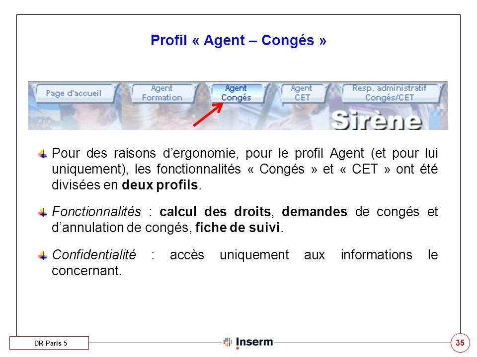 35 Profil « Agent – Congés » DR Paris 5 Pour des raisons dergonomie, pour le profil Agent (et pour lui uniquement), les fonctionnalités « Congés » et