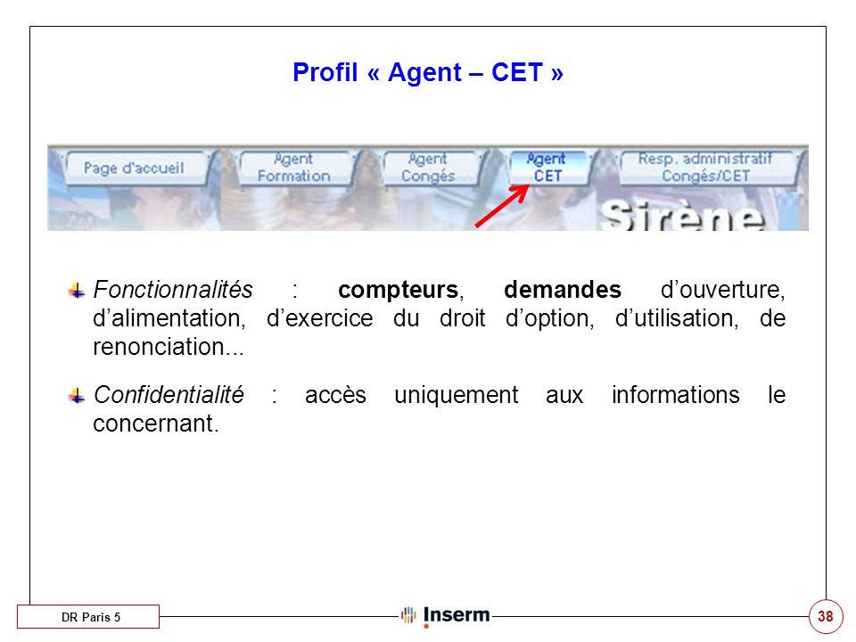 38 Profil « Agent – CET » DR Paris 5 Fonctionnalités : compteurs, demandes douverture, dalimentation, dexercice du droit doption, dutilisation, de ren