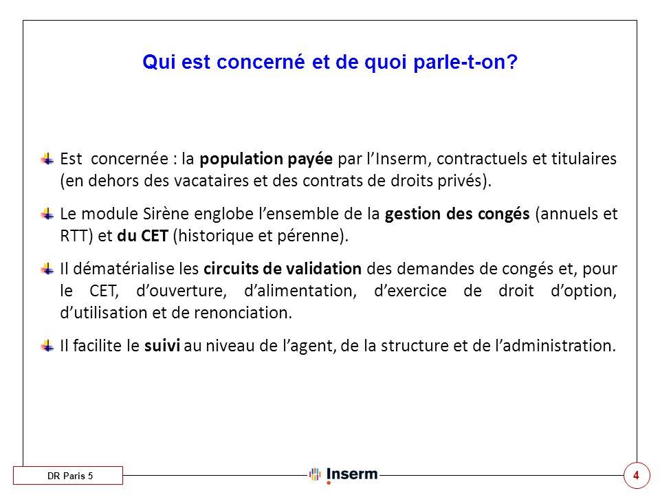 4 Qui est concerné et de quoi parle-t-on? DR Paris 5 Est concernée : la population payée par lInserm, contractuels et titulaires (en dehors des vacata
