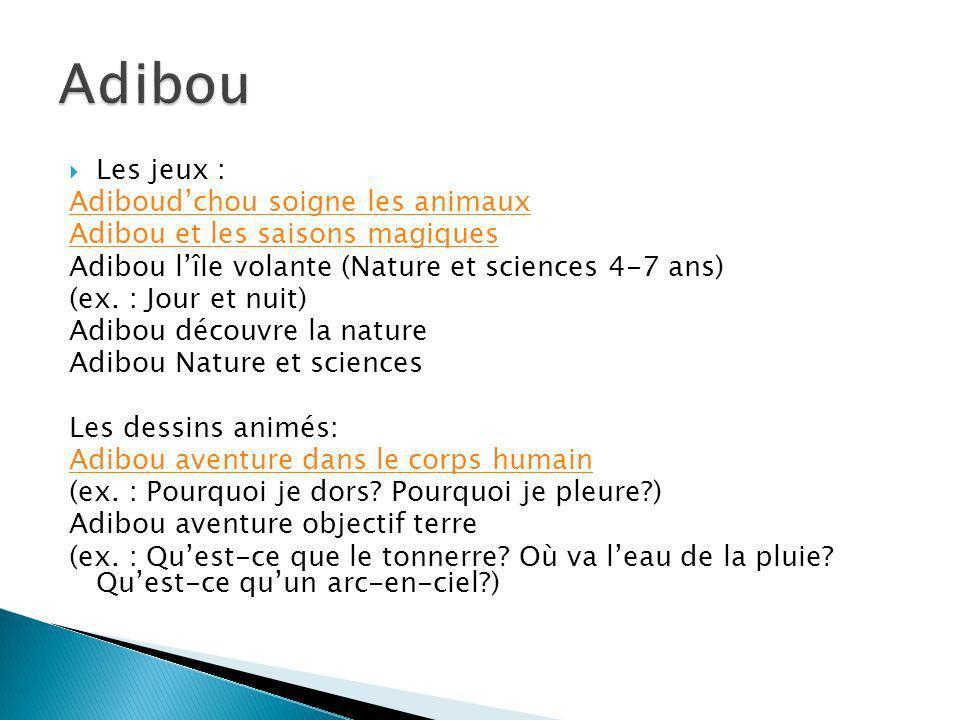 Les jeux : Adiboudchou soigne les animaux Adibou et les saisons magiques Adibou lîle volante (Nature et sciences 4-7 ans) (ex. : Jour et nuit) Adibou