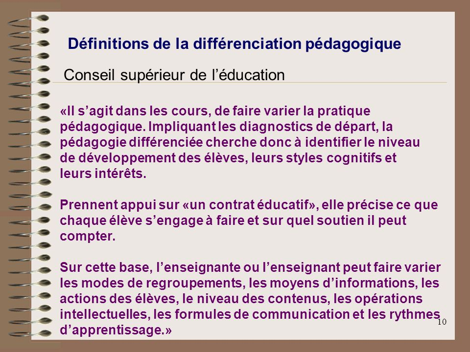 10 Définitions de la différenciation pédagogique Conseil supérieur de léducation «Il sagit dans les cours, de faire varier la pratique pédagogique. Im