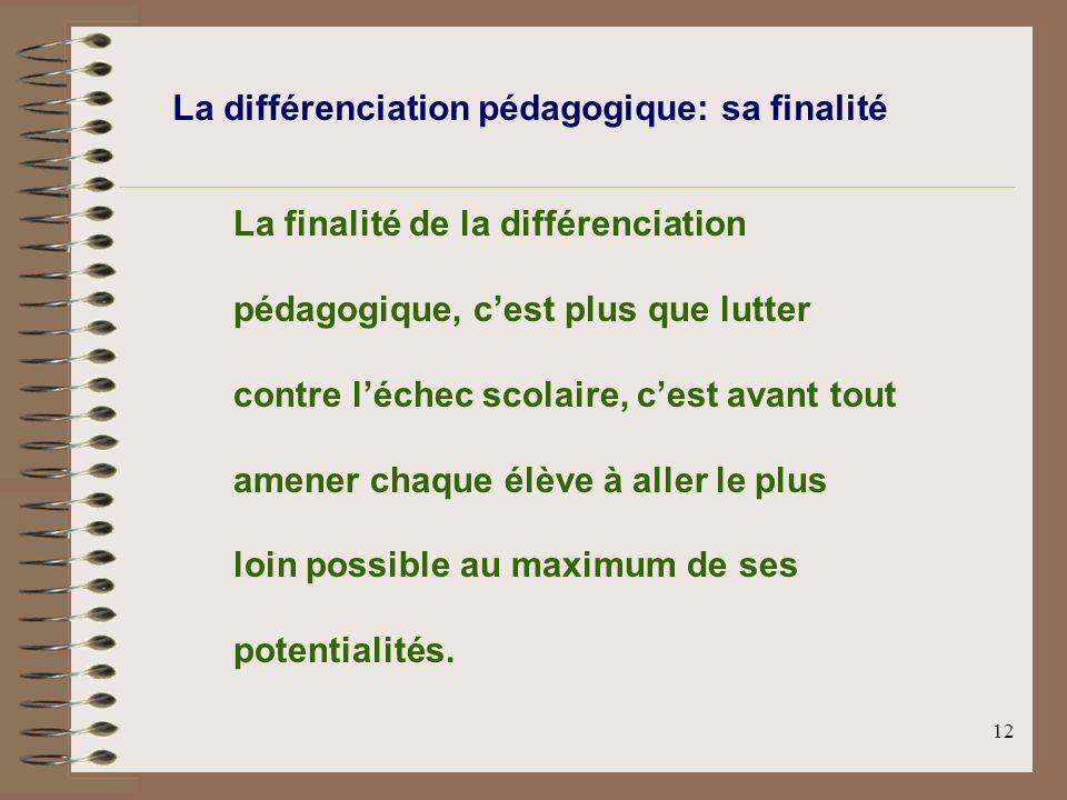 12 La différenciation pédagogique: sa finalité La finalité de la différenciation pédagogique, cest plus que lutter contre léchec scolaire, cest avant