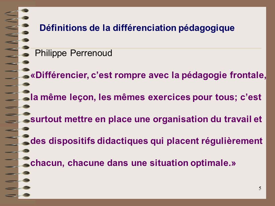 5 Définitions de la différenciation pédagogique Philippe Perrenoud «Différencier, cest rompre avec la pédagogie frontale, la même leçon, les mêmes exe