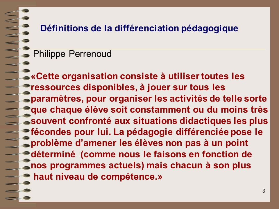 6 Définitions de la différenciation pédagogique Philippe Perrenoud «Cette organisation consiste à utiliser toutes les ressources disponibles, à jouer