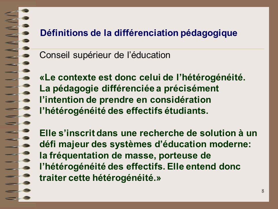 8 Définitions de la différenciation pédagogique Conseil supérieur de léducation «Le contexte est donc celui de lhétérogénéité. La pédagogie différenci