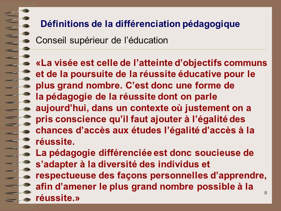 9 Définitions de la différenciation pédagogique Conseil supérieur de léducation «La visée est celle de latteinte dobjectifs communs et de la poursuite