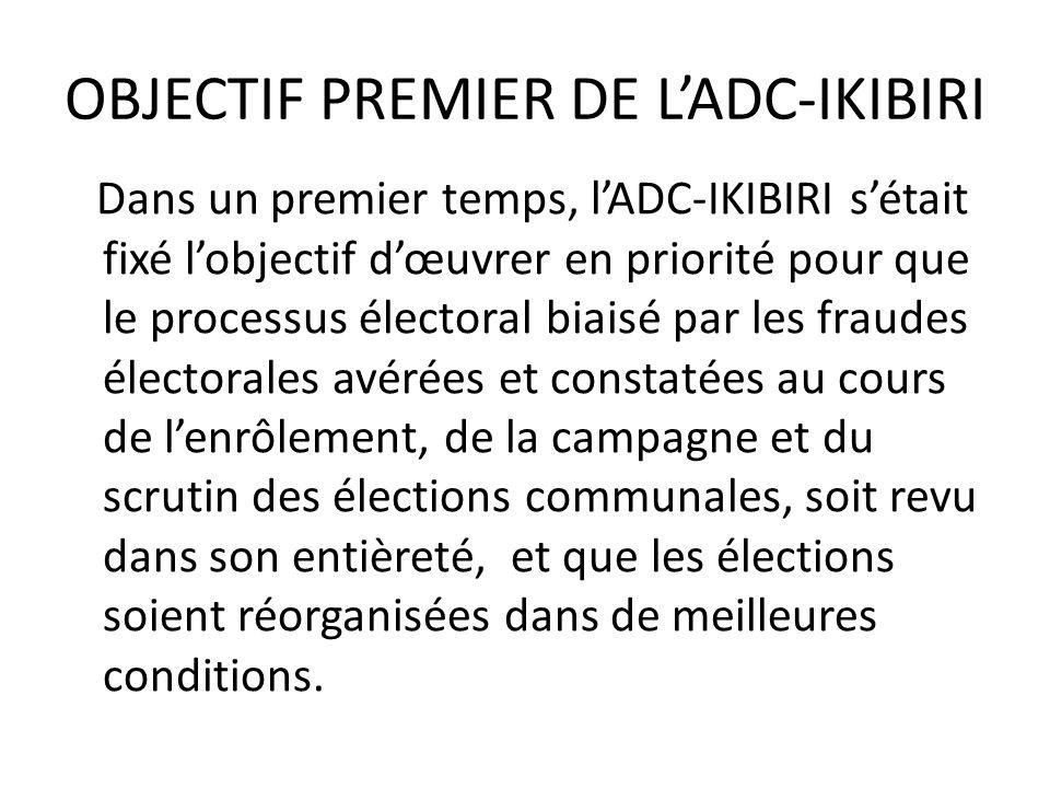 OBJECTIF PREMIER DE LADC-IKIBIRI Dans un premier temps, lADC-IKIBIRI sétait fixé lobjectif dœuvrer en priorité pour que le processus électoral biaisé