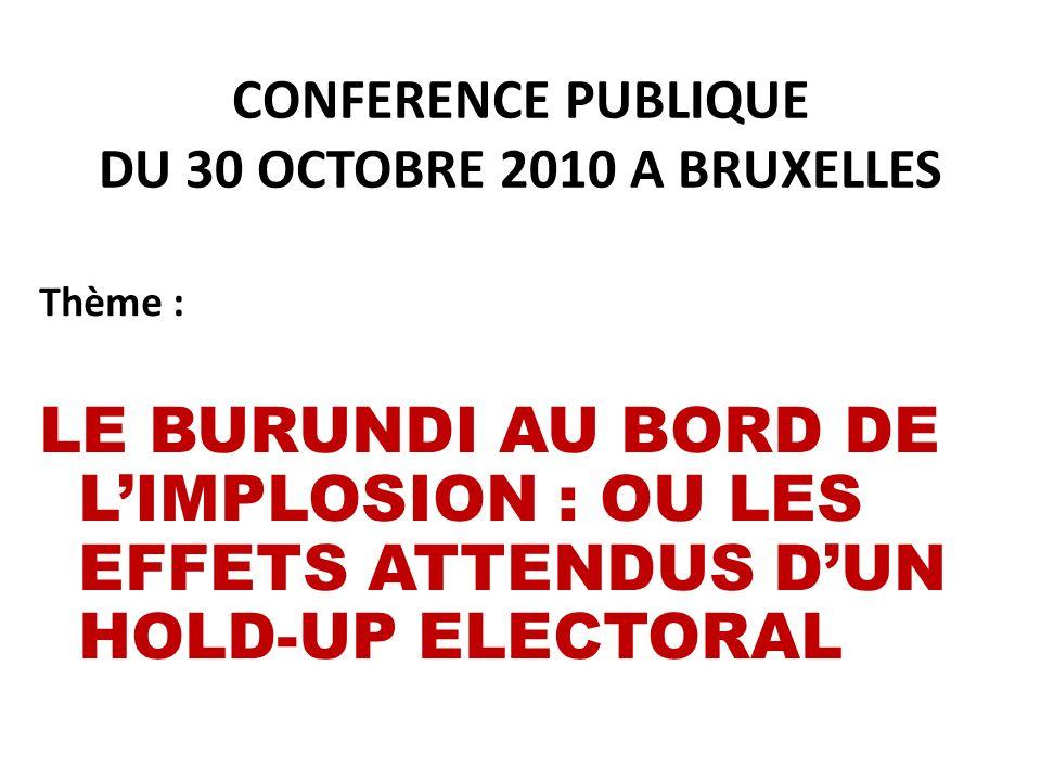 CONFERENCE PUBLIQUE DU 30 OCTOBRE 2010 A BRUXELLES Thème : LE BURUNDI AU BORD DE LIMPLOSION : OU LES EFFETS ATTENDUS DUN HOLD-UP ELECTORAL