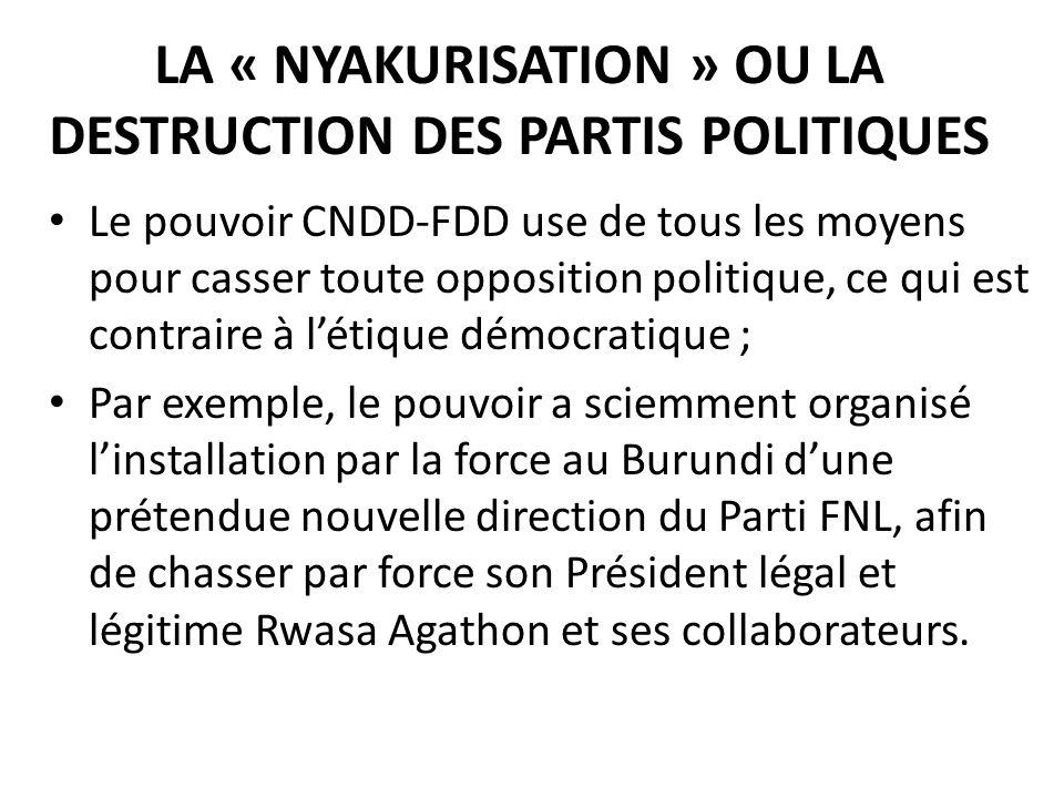 LA « NYAKURISATION » OU LA DESTRUCTION DES PARTIS POLITIQUES Le pouvoir CNDD-FDD use de tous les moyens pour casser toute opposition politique, ce qui