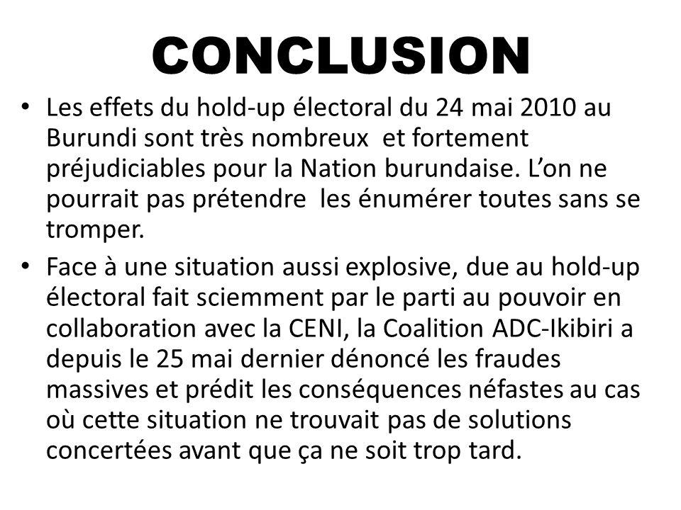 CONCLUSION Les effets du hold-up électoral du 24 mai 2010 au Burundi sont très nombreux et fortement préjudiciables pour la Nation burundaise. Lon ne