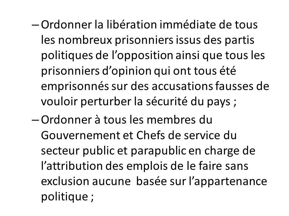 – Ordonner la libération immédiate de tous les nombreux prisonniers issus des partis politiques de lopposition ainsi que tous les prisonniers dopinion