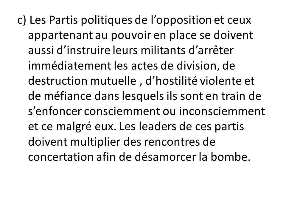 c) Les Partis politiques de lopposition et ceux appartenant au pouvoir en place se doivent aussi dinstruire leurs militants darrêter immédiatement les