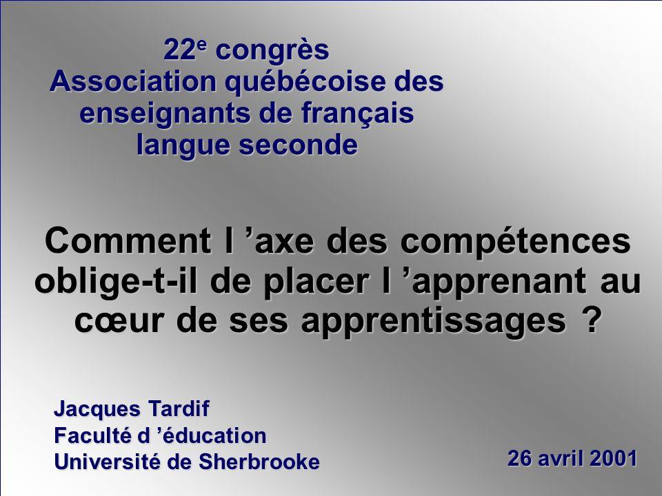 Jacques Tardif Faculté d éducation Université de Sherbrooke 26 avril 2001 Comment l axe des compétences oblige-t-il de placer l apprenant au cœur de ses apprentissages .