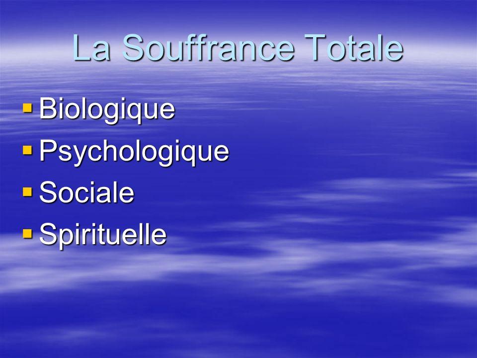 La Souffrance Totale Biologique Biologique Psychologique Psychologique Sociale Sociale Spirituelle Spirituelle