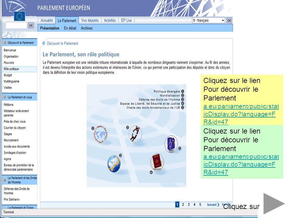 http://www.europarl.europ a.eu/parliament/public/stat icDisplay.do?language=F R&id=47 Cliquez sur Cliquez sur le lien Pour découvrir le Parlement http