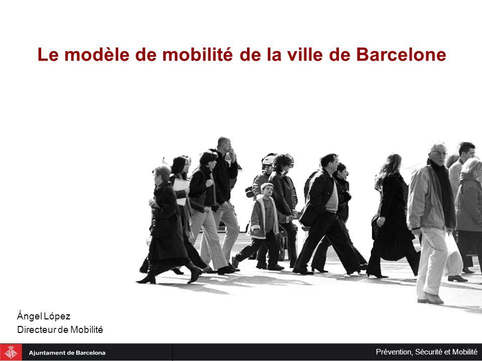 Prévention, Sécurité et Mobilité Le modèle de mobilité de la ville de Barcelone Ángel López Directeur de Mobilité
