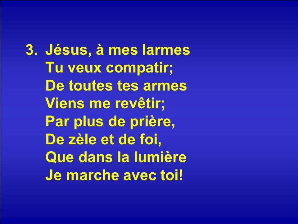 3.Jésus, à mes larmes Tu veux compatir; De toutes tes armes Viens me revêtir; Par plus de prière, De zèle et de foi, Que dans la lumière Je marche ave